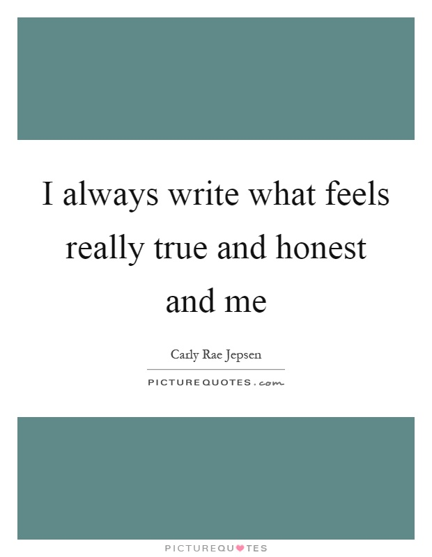 I always write what feels really true and honest and me Picture Quote #1