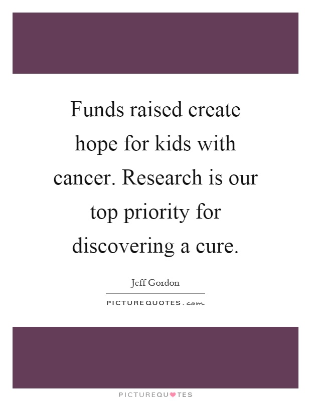 Funds raised create hope for kids with cancer. Research is our top priority for discovering a cure Picture Quote #1