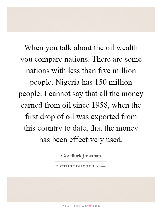When you talk about the oil wealth you compare nations. There are some nations with less than five million people. Nigeria has 150 million people. I cannot say that all the money earned from oil since 1958, when the first drop of oil was exported from this country to date, that the money has been effectively used Picture Quote #1
