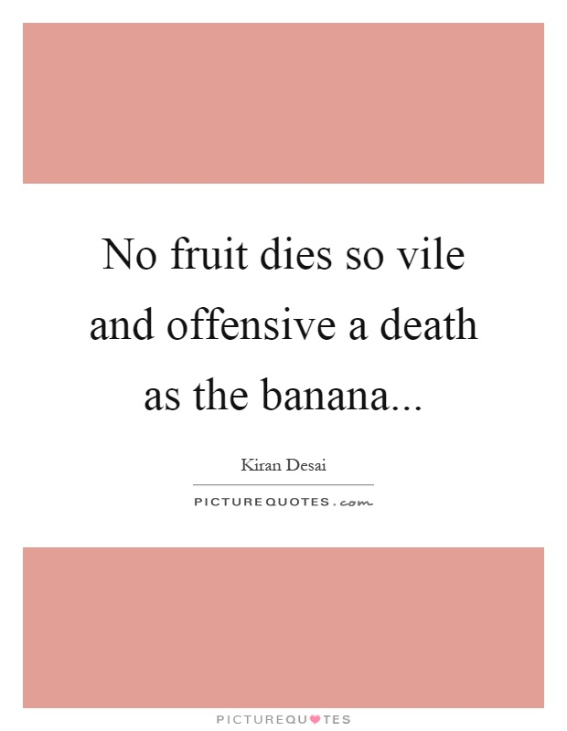 No fruit dies so vile and offensive a death as the banana Picture Quote #1