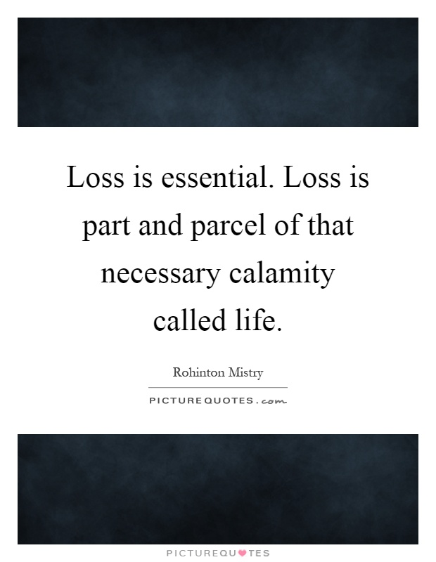 Loss is essential. Loss is part and parcel of that necessary calamity called life Picture Quote #1