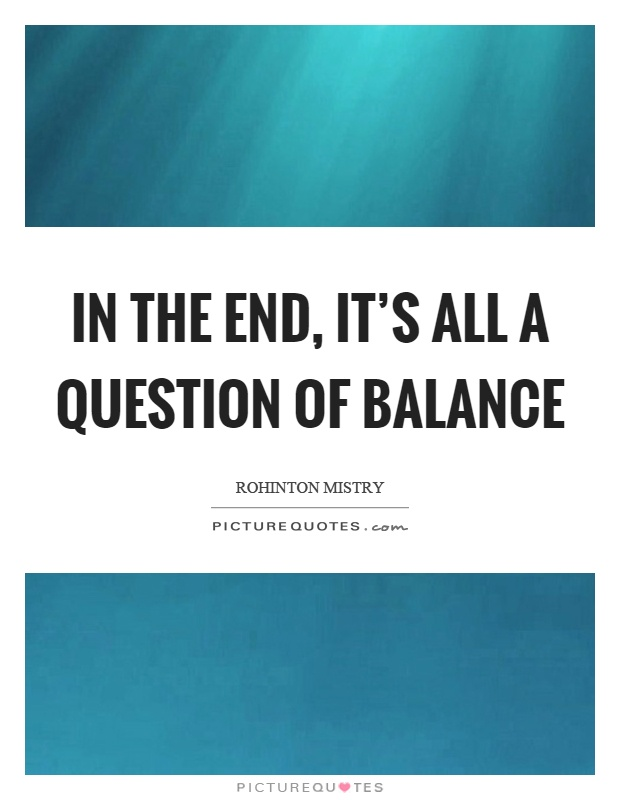 In the end, it's all a question of balance Picture Quote #1