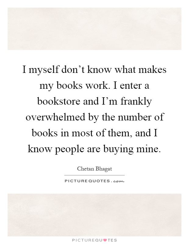 I myself don't know what makes my books work. I enter a bookstore and I'm frankly overwhelmed by the number of books in most of them, and I know people are buying mine Picture Quote #1