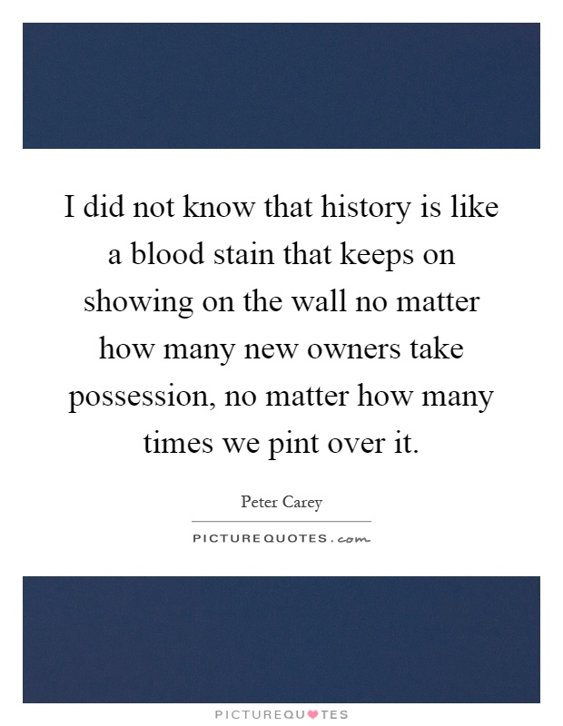 I did not know that history is like a blood stain that keeps on showing on the wall no matter how many new owners take possession, no matter how many times we pint over it Picture Quote #1