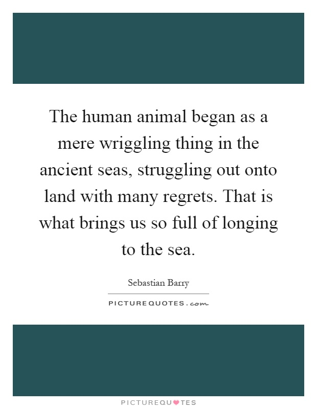 The human animal began as a mere wriggling thing in the ancient seas, struggling out onto land with many regrets. That is what brings us so full of longing to the sea Picture Quote #1