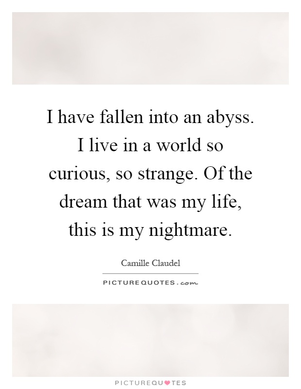 I have fallen into an abyss. I live in a world so curious, so strange. Of the dream that was my life, this is my nightmare Picture Quote #1