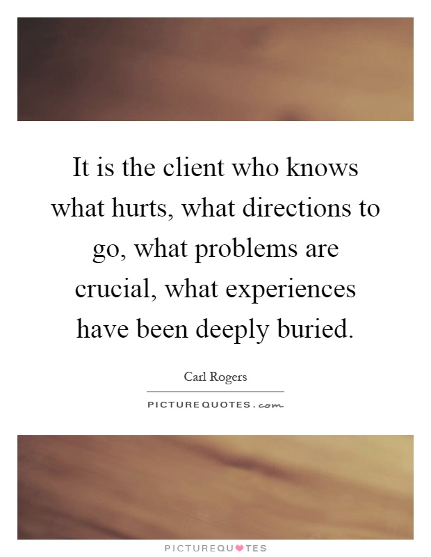 It is the client who knows what hurts, what directions to go, what problems are crucial, what experiences have been deeply buried Picture Quote #1