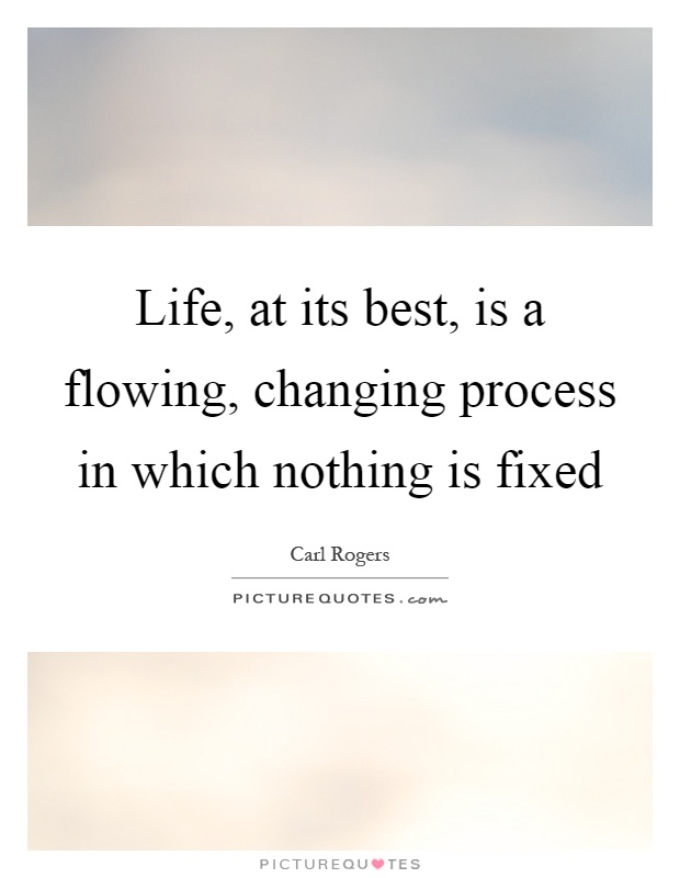 Life, at its best, is a flowing, changing process in which nothing is fixed Picture Quote #1