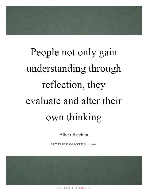 People not only gain understanding through reflection, they evaluate and alter their own thinking Picture Quote #1