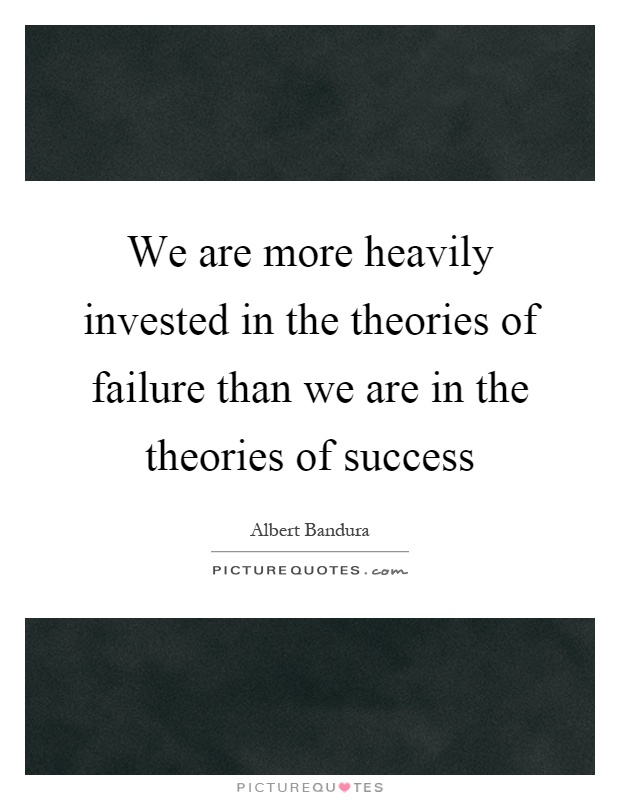 We are more heavily invested in the theories of failure than we are in the theories of success Picture Quote #1