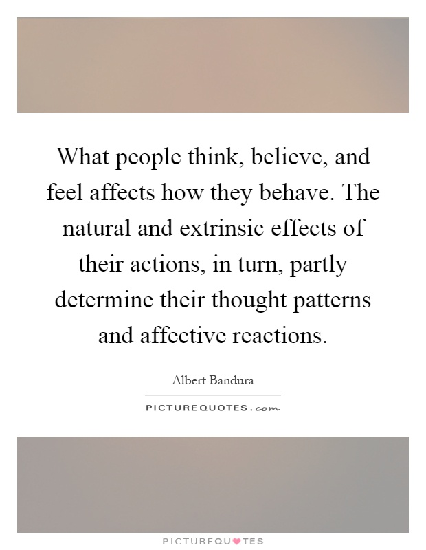 What people think, believe, and feel affects how they behave. The natural and extrinsic effects of their actions, in turn, partly determine their thought patterns and affective reactions Picture Quote #1