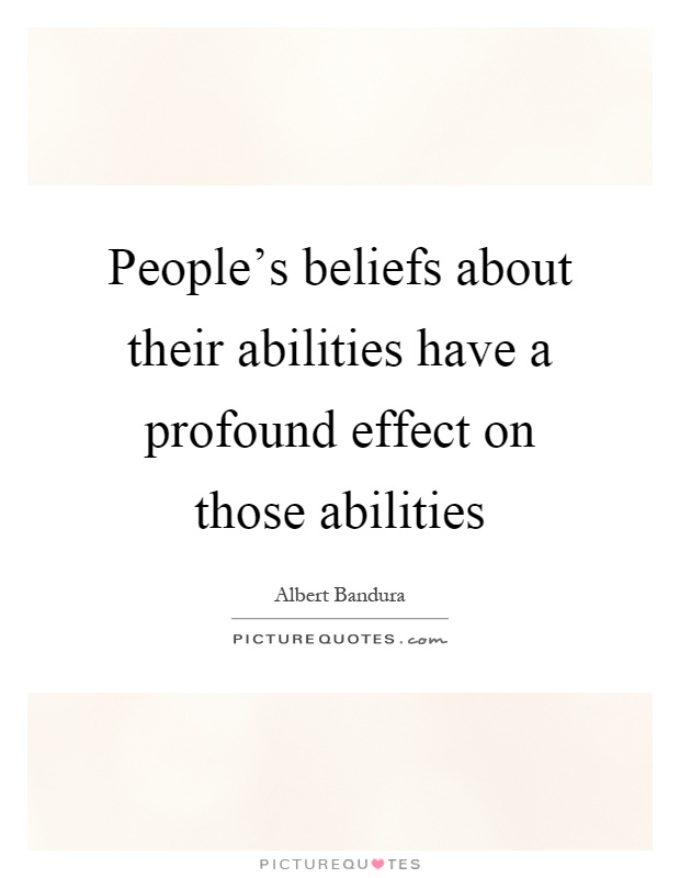 People's beliefs about their abilities have a profound effect on those abilities Picture Quote #1