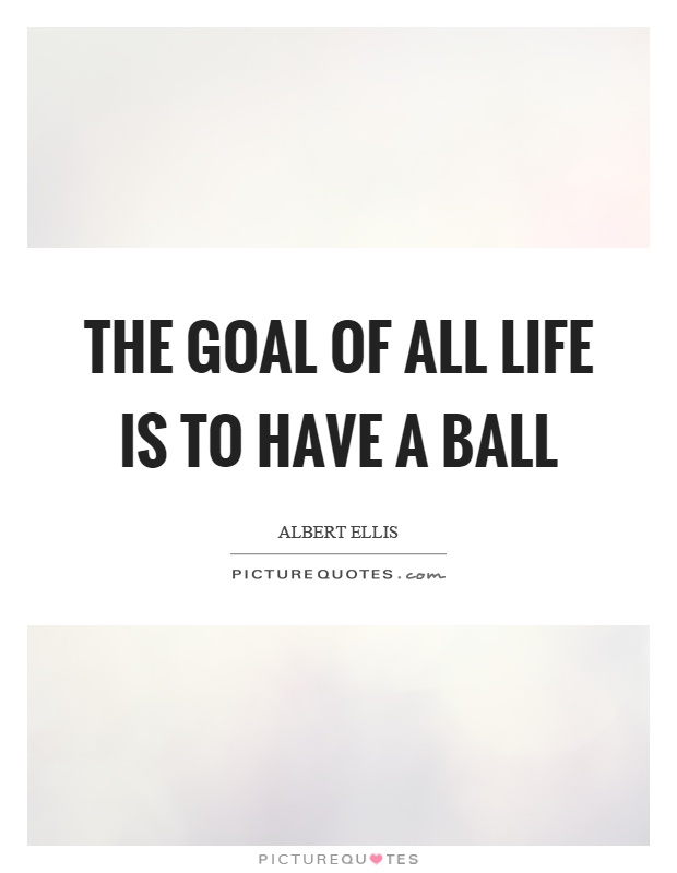 The goal of all life is to have a ball Picture Quote #1