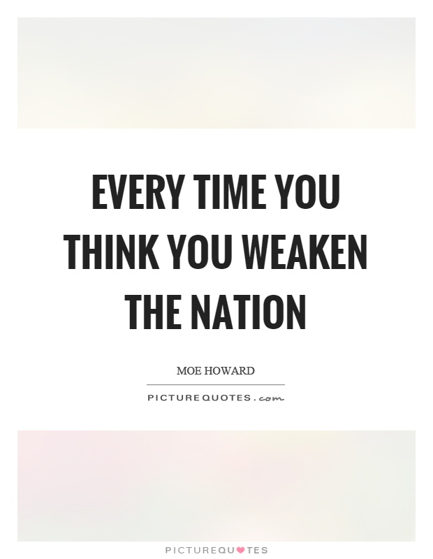 Every time you think you weaken the nation Picture Quote #1