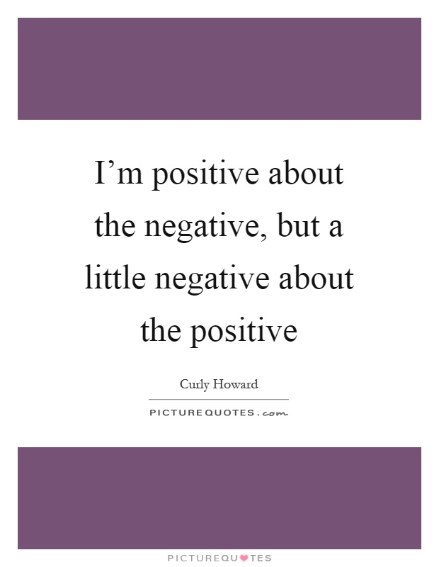 I'm positive about the negative, but a little negative about the positive Picture Quote #1