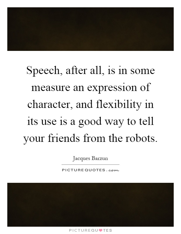 Speech, after all, is in some measure an expression of character, and flexibility in its use is a good way to tell your friends from the robots Picture Quote #1