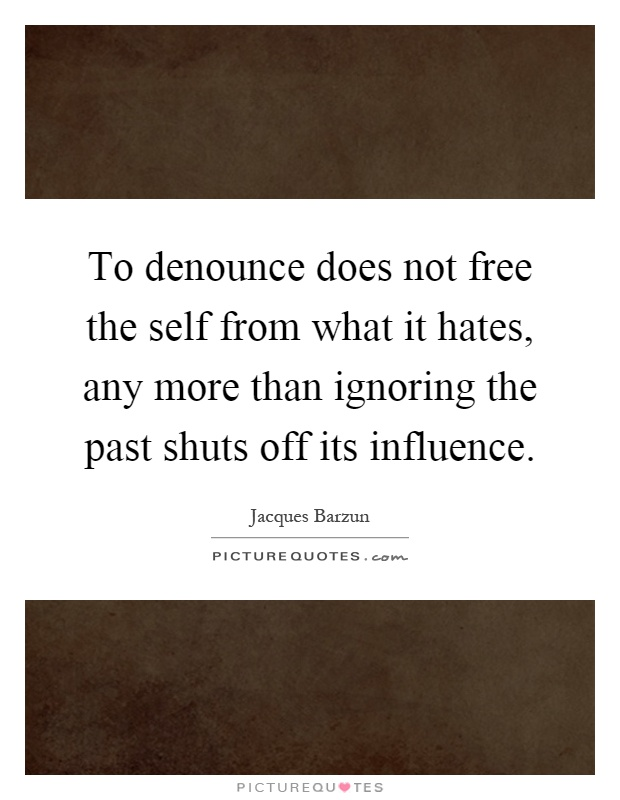 To denounce does not free the self from what it hates, any more than ignoring the past shuts off its influence Picture Quote #1
