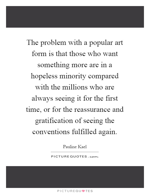 The problem with a popular art form is that those who want something more are in a hopeless minority compared with the millions who are always seeing it for the first time, or for the reassurance and gratification of seeing the conventions fulfilled again Picture Quote #1
