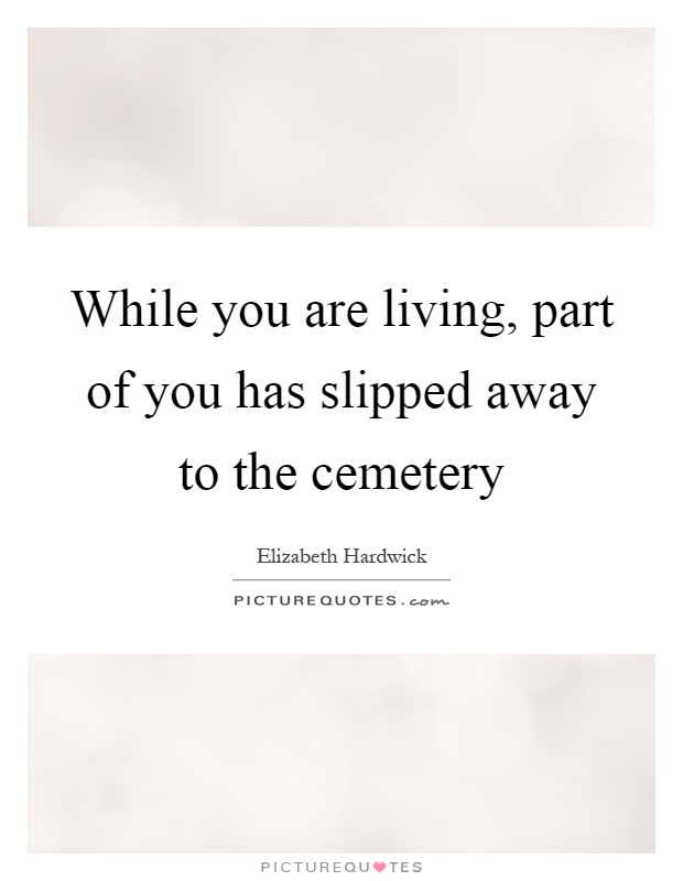 While you are living, part of you has slipped away to the cemetery Picture Quote #1