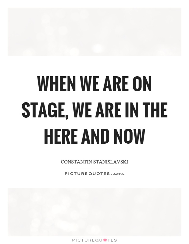 When we are on stage, we are in the here and now Picture Quote #1