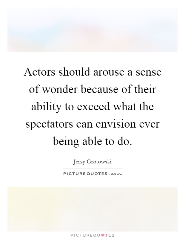 Actors should arouse a sense of wonder because of their ability to exceed what the spectators can envision ever being able to do Picture Quote #1