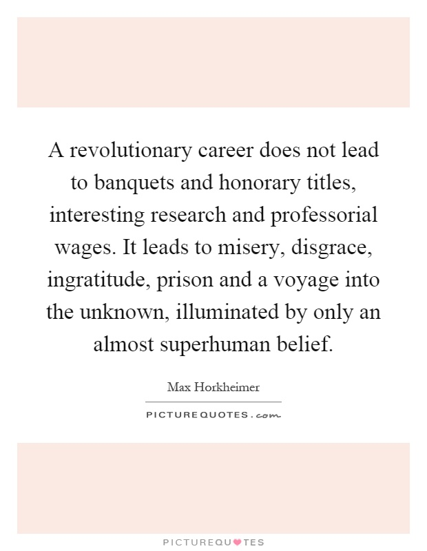 A revolutionary career does not lead to banquets and honorary titles, interesting research and professorial wages. It leads to misery, disgrace, ingratitude, prison and a voyage into the unknown, illuminated by only an almost superhuman belief Picture Quote #1