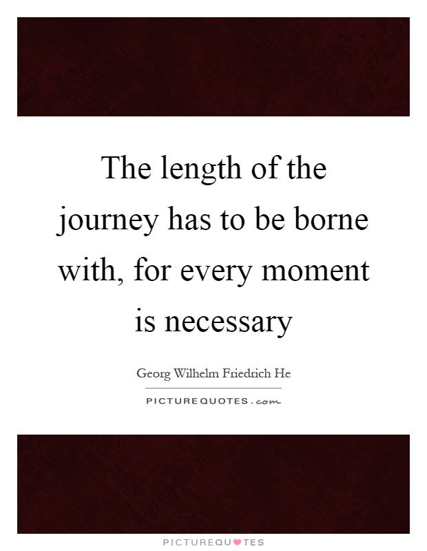 The length of the journey has to be borne with, for every moment is necessary Picture Quote #1
