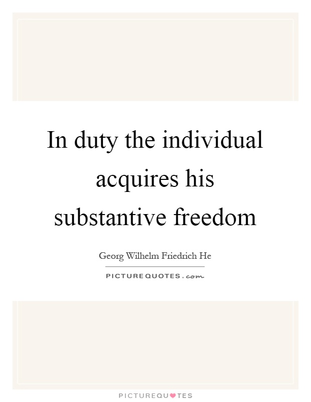 In duty the individual acquires his substantive freedom Picture Quote #1
