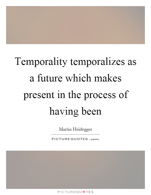 Temporality temporalizes as a future which makes present in the process of having been Picture Quote #1