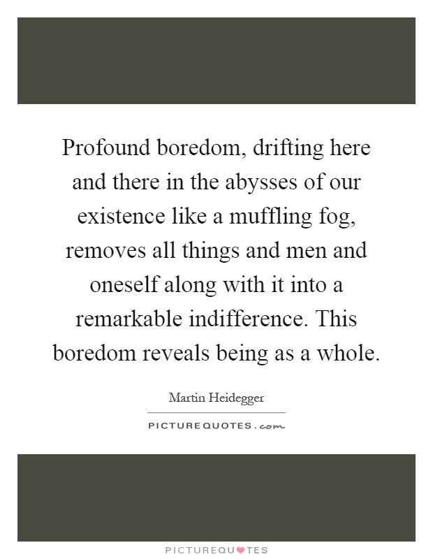Profound boredom, drifting here and there in the abysses of our existence like a muffling fog, removes all things and men and oneself along with it into a remarkable indifference. This boredom reveals being as a whole Picture Quote #1
