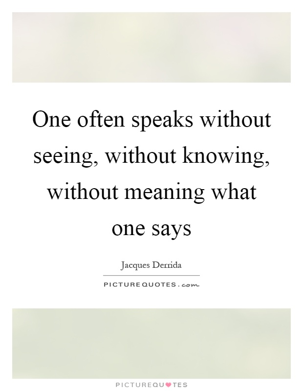 One often speaks without seeing, without knowing, without meaning what one says Picture Quote #1