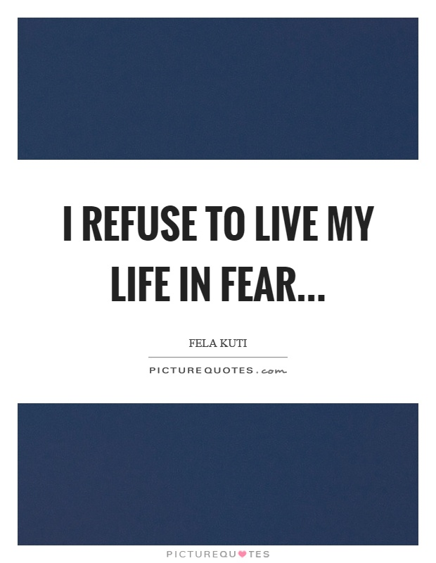 I refuse to live my life in fear Picture Quote #1