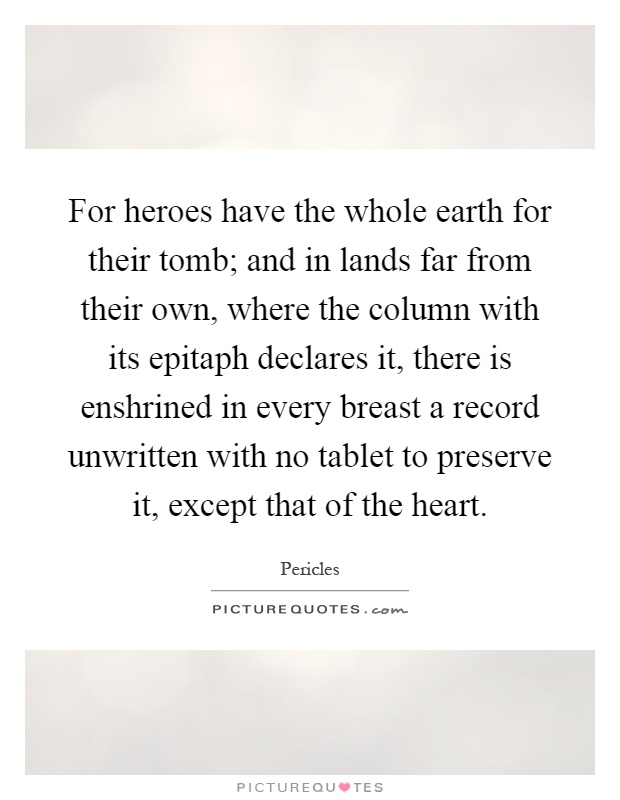 For heroes have the whole earth for their tomb; and in lands far from their own, where the column with its epitaph declares it, there is enshrined in every breast a record unwritten with no tablet to preserve it, except that of the heart Picture Quote #1