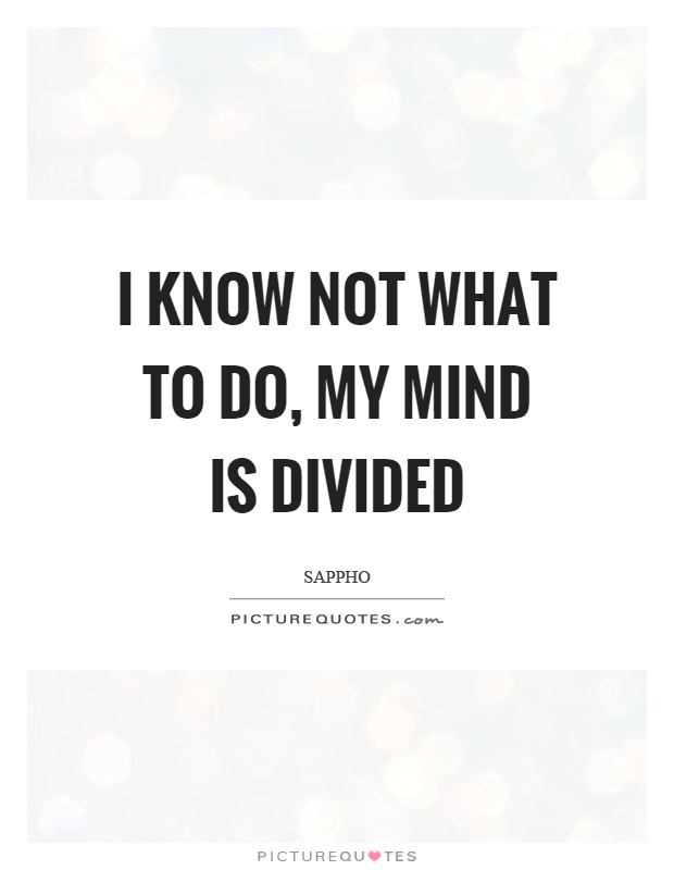 I know not what to do, my mind is divided Picture Quote #1