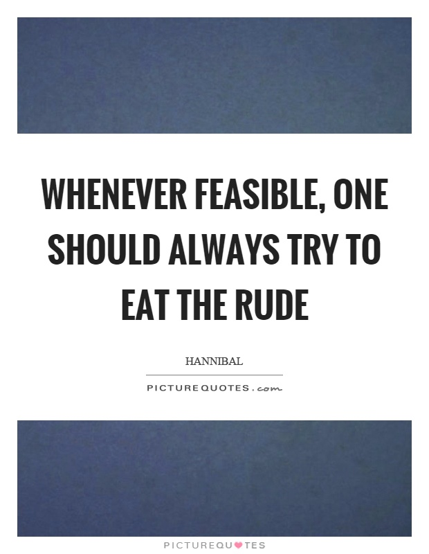 Whenever feasible, one should always try to eat the rude Picture Quote #1