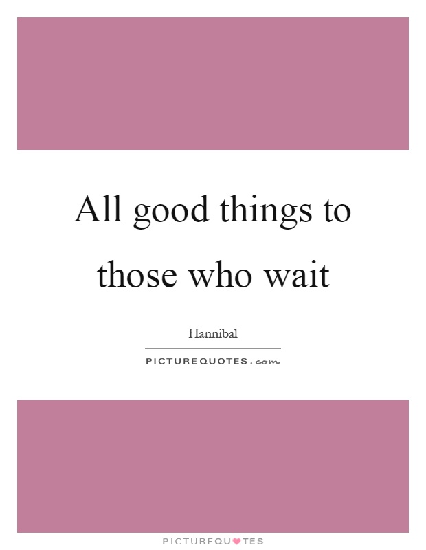 All good things to those who wait Picture Quote #1