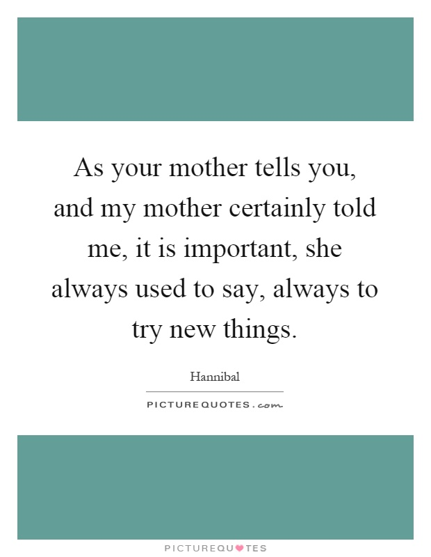 As your mother tells you, and my mother certainly told me, it is important, she always used to say, always to try new things Picture Quote #1