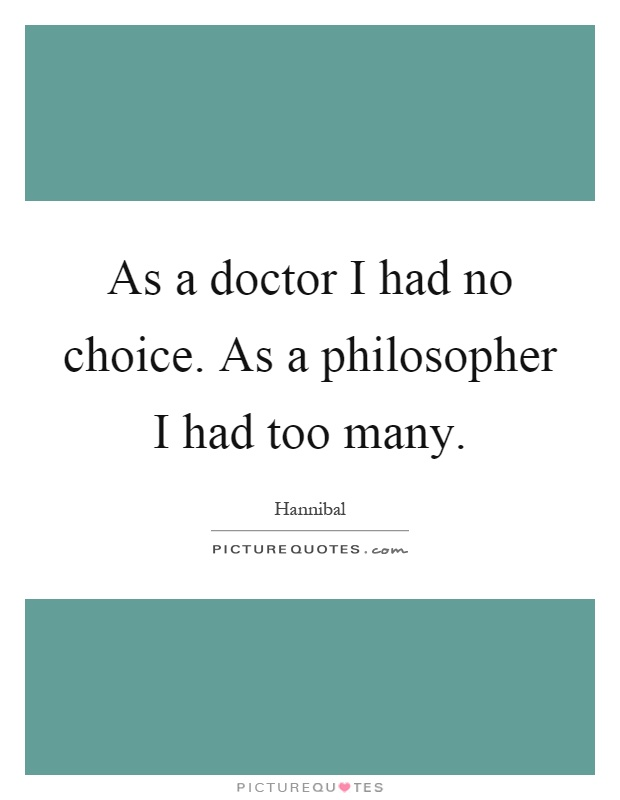 As a doctor I had no choice. As a philosopher I had too many Picture Quote #1