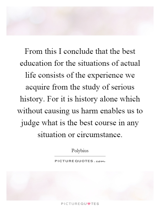 From this I conclude that the best education for the situations of actual life consists of the experience we acquire from the study of serious history. For it is history alone which without causing us harm enables us to judge what is the best course in any situation or circumstance Picture Quote #1