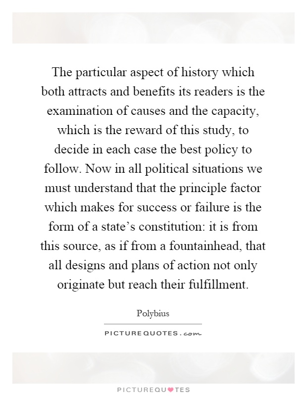 The particular aspect of history which both attracts and benefits its readers is the examination of causes and the capacity, which is the reward of this study, to decide in each case the best policy to follow. Now in all political situations we must understand that the principle factor which makes for success or failure is the form of a state's constitution: it is from this source, as if from a fountainhead, that all designs and plans of action not only originate but reach their fulfillment Picture Quote #1