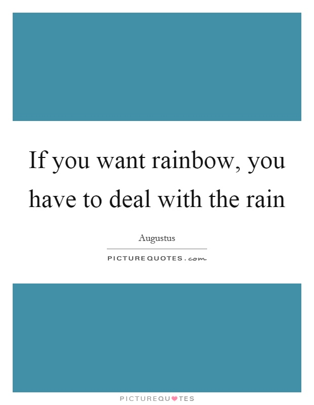 If you want rainbow, you have to deal with the rain Picture Quote #1