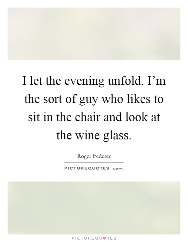 I let the evening unfold. I'm the sort of guy who likes to sit in the chair and look at the wine glass Picture Quote #1