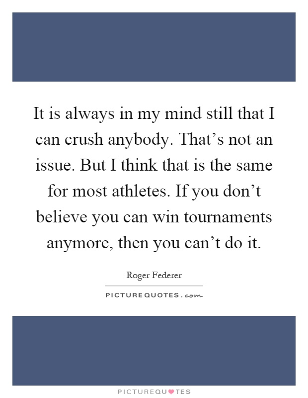 It is always in my mind still that I can crush anybody. That's not an issue. But I think that is the same for most athletes. If you don't believe you can win tournaments anymore, then you can't do it Picture Quote #1