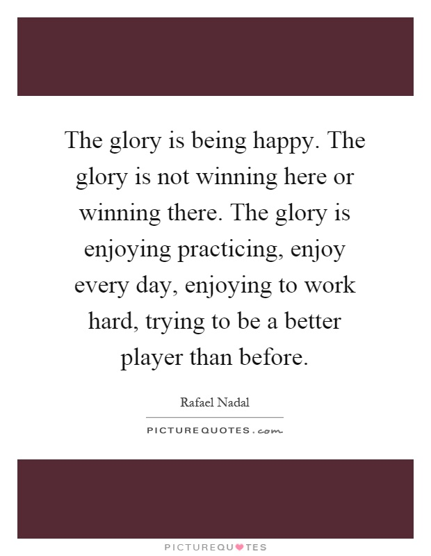 The glory is being happy. The glory is not winning here or winning there. The glory is enjoying practicing, enjoy every day, enjoying to work hard, trying to be a better player than before Picture Quote #1
