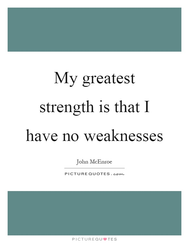 My greatest strength is that I have no weaknesses Picture Quote #1