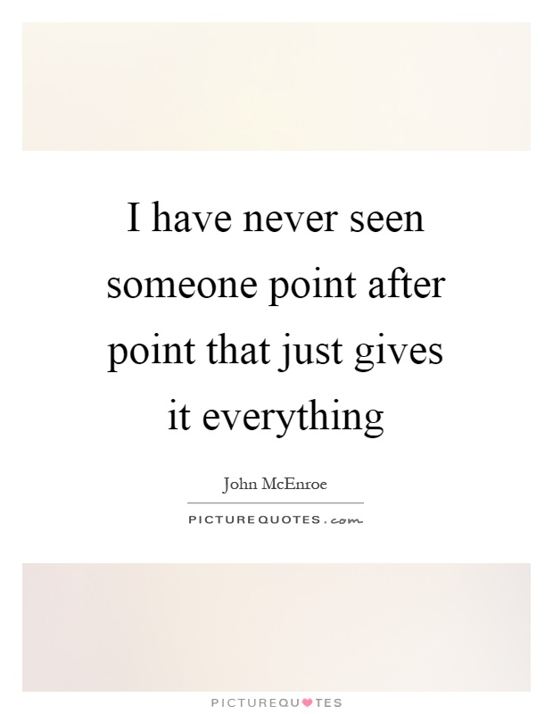 I have never seen someone point after point that just gives it everything Picture Quote #1