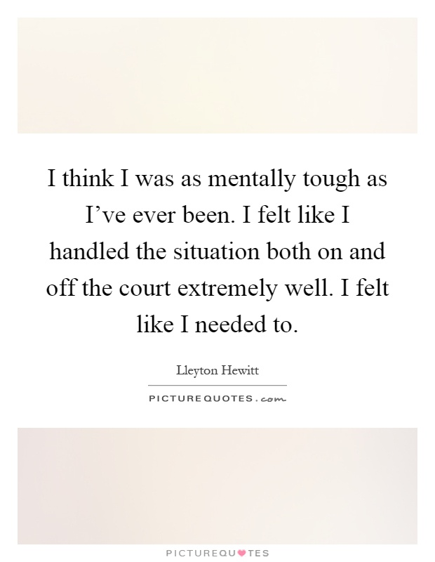 I think I was as mentally tough as I've ever been. I felt like I handled the situation both on and off the court extremely well. I felt like I needed to Picture Quote #1
