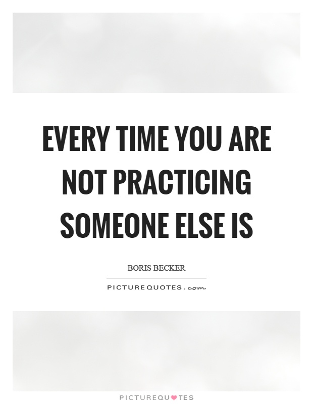 Every time you are not practicing someone else is Picture Quote #1