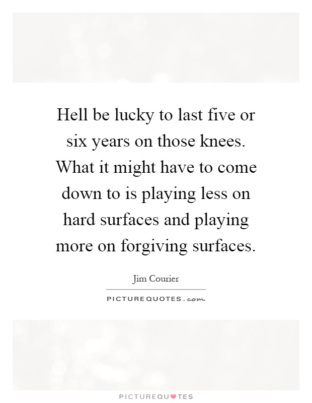 Hell be lucky to last five or six years on those knees. What it might have to come down to is playing less on hard surfaces and playing more on forgiving surfaces Picture Quote #1