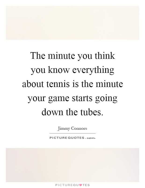 The minute you think you know everything about tennis is the minute your game starts going down the tubes Picture Quote #1